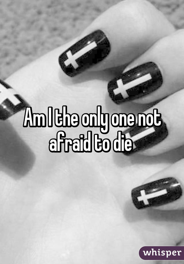 Am I the only one not afraid to die