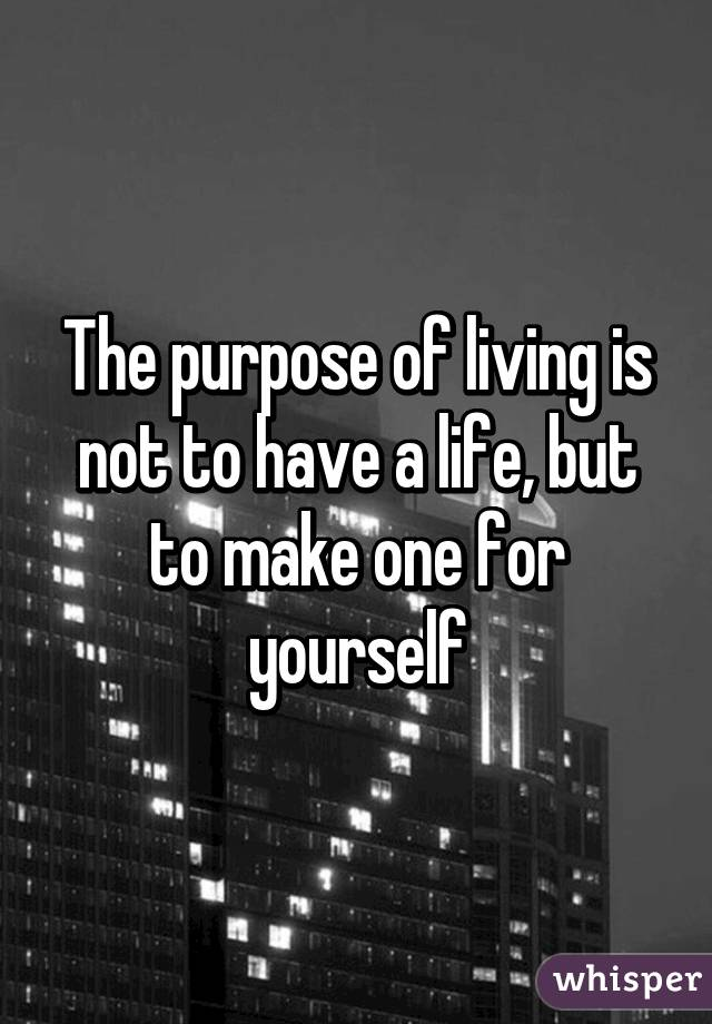 The purpose of living is not to have a life, but to make one for yourself