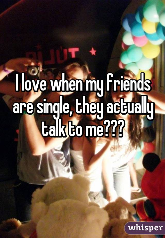 I love when my friends are single, they actually talk to me😄😑😩