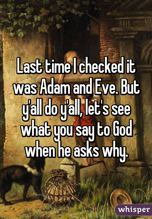Last time I checked it was Adam and Eve. But y'all do y'all, let's see what you say to God when he asks why.