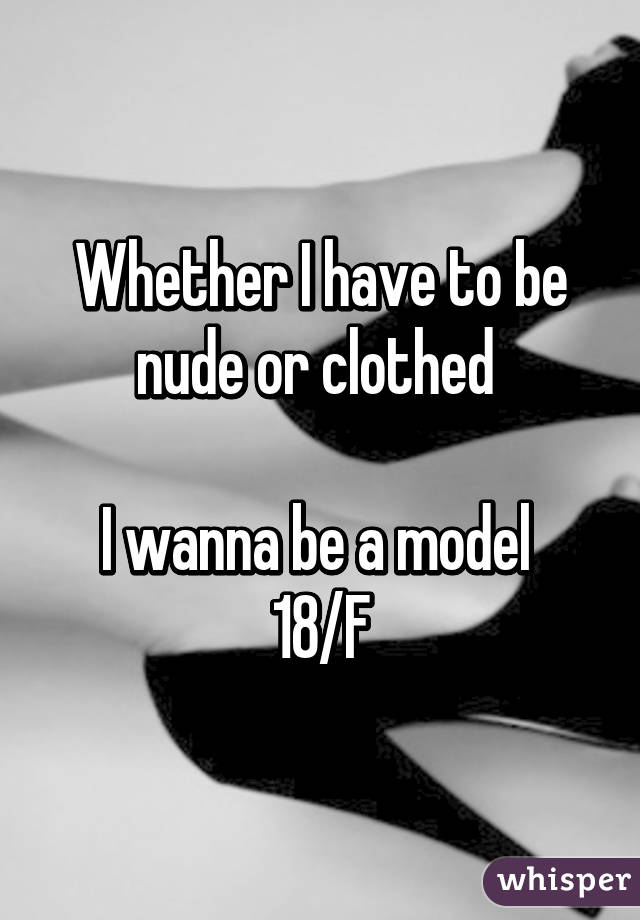 Whether I have to be nude or clothed   I wanna be a model  18/F