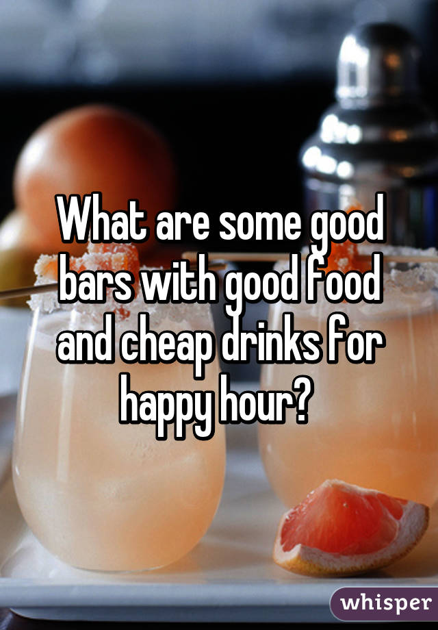 What are some good bars with good food and cheap drinks for happy hour?