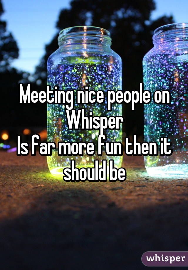 Meeting nice people on Whisper Is far more fun then it should be