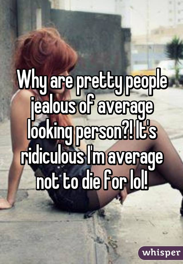 Why are pretty people jealous of average looking person?! It's ridiculous I'm average not to die for lol!