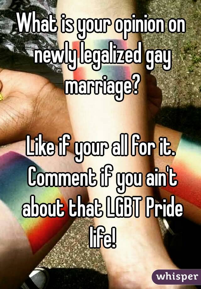 What is your opinion on newly legalized gay marriage?  Like if your all for it. Comment if you ain't about that LGBT Pride life!