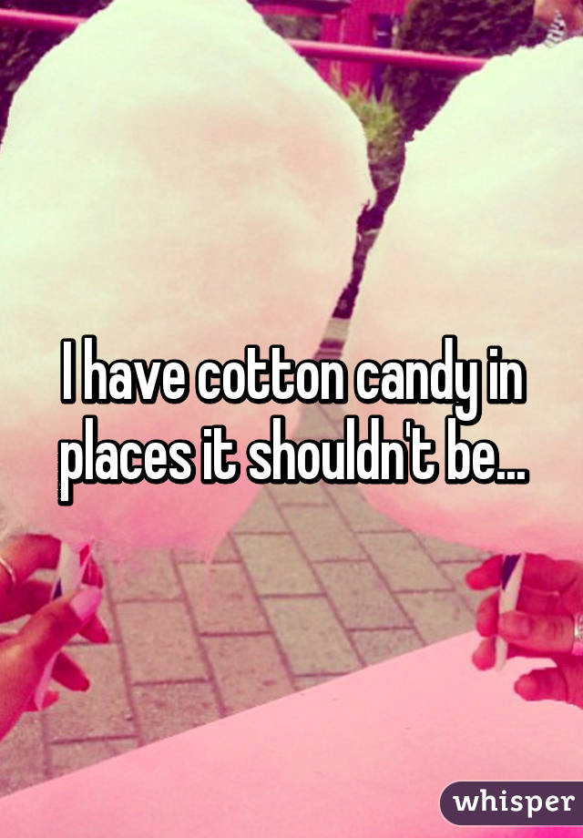 I have cotton candy in places it shouldn't be...