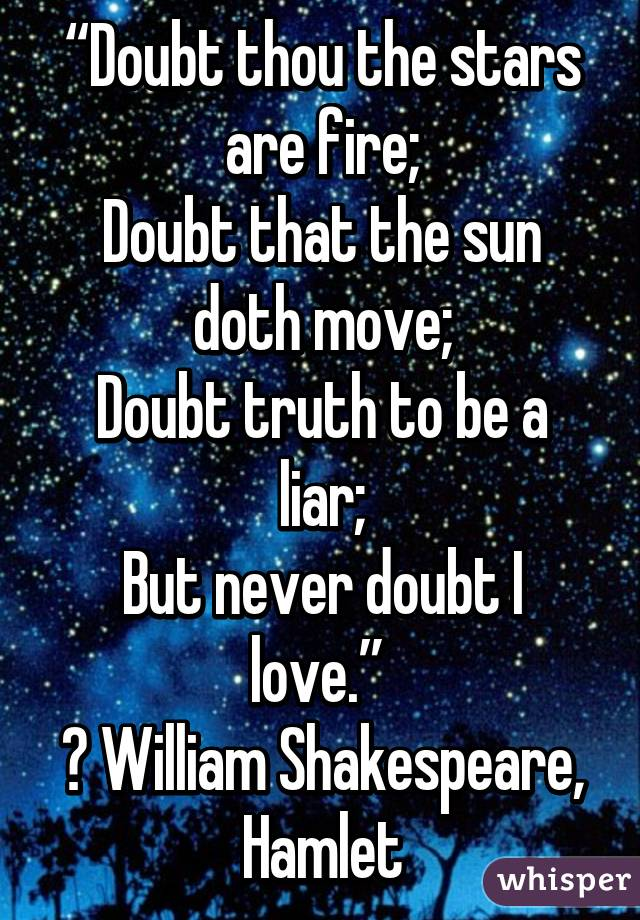 """""""Doubt thou the stars are fire; Doubt that the sun doth move; Doubt truth to be a liar; But never doubt I love.""""  ― William Shakespeare, Hamlet"""