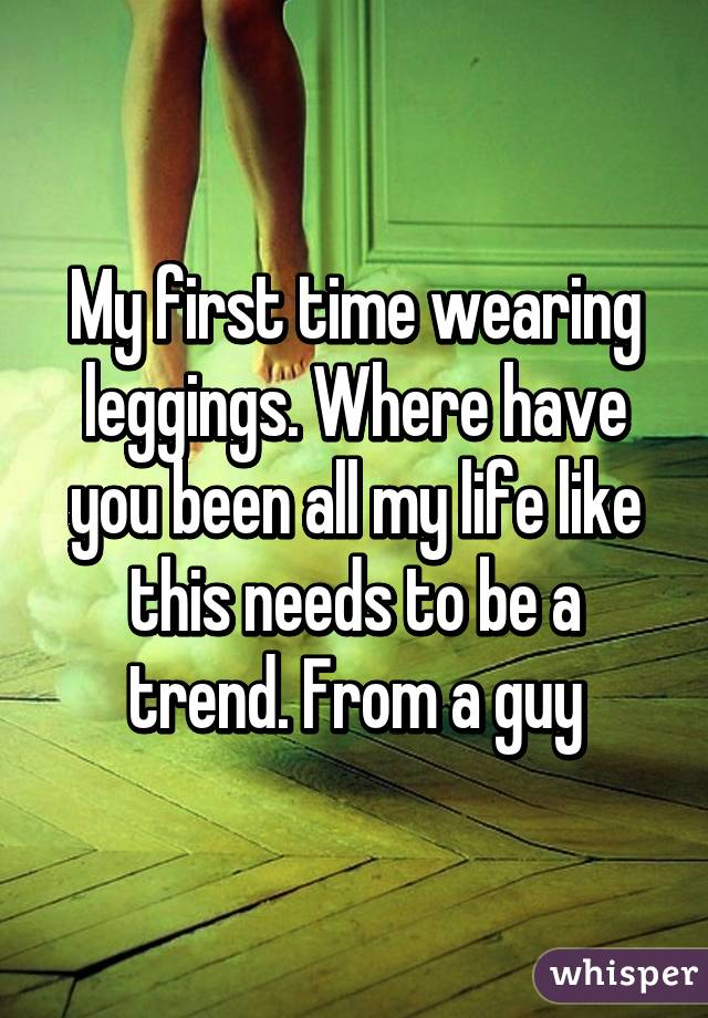 My first time wearing leggings. Where have you been all my life like this needs to be a trend. From a guy