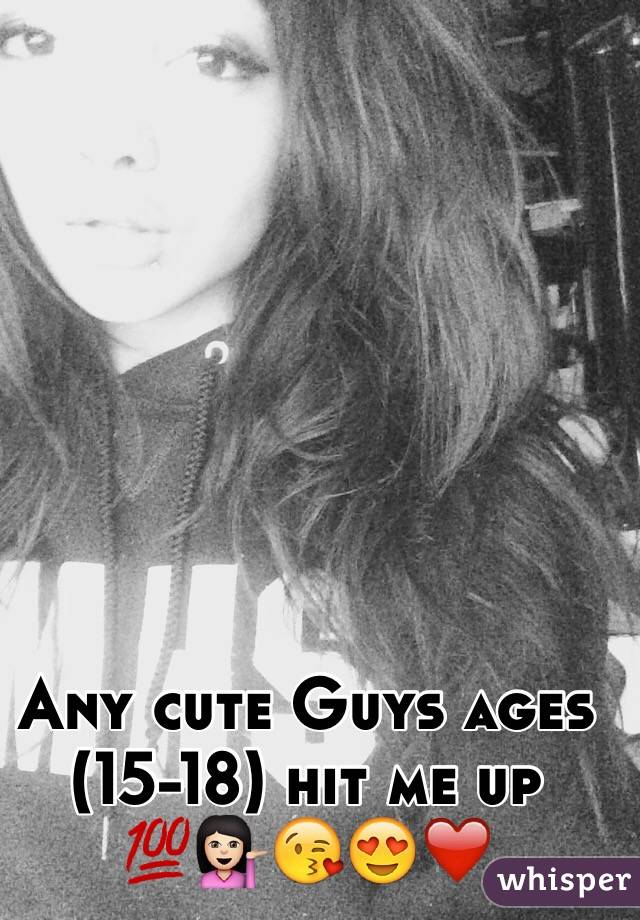 Any cute Guys ages (15-18) hit me up 💯💁🏻😘😍❤️