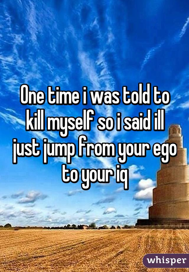One time i was told to kill myself so i said ill just jump from your ego to your iq