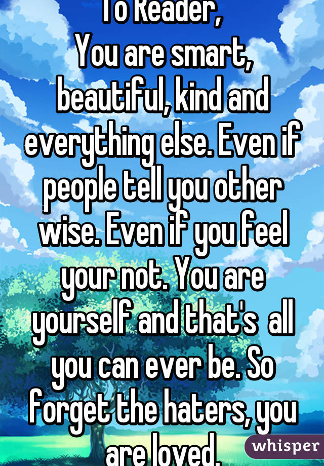 To Reader,  You are smart, beautiful, kind and everything else. Even if people tell you other wise. Even if you feel your not. You are yourself and that's  all you can ever be. So forget the haters, you are loved.