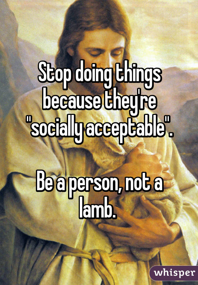 """Stop doing things because they're """"socially acceptable"""".  Be a person, not a lamb."""