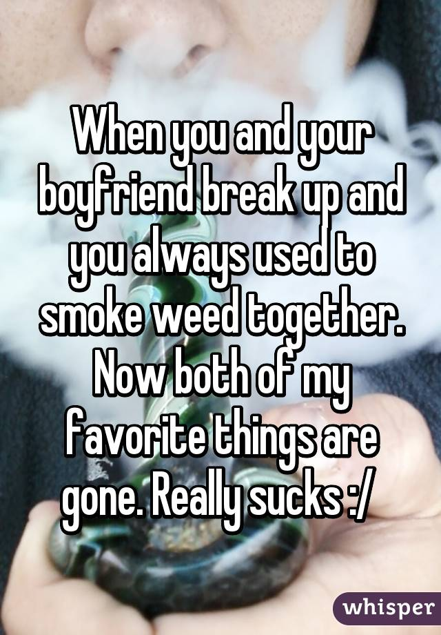 When you and your boyfriend break up and you always used to smoke weed together. Now both of my favorite things are gone. Really sucks :/