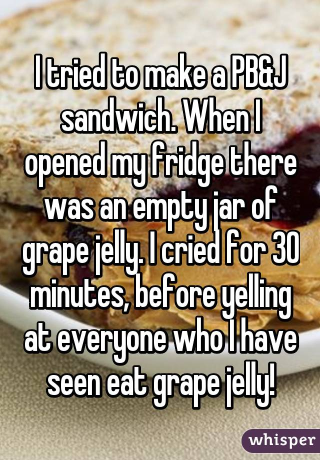 I tried to make a PB&J sandwich. When I opened my fridge there was an empty jar of grape jelly. I cried for 30 minutes, before yelling at everyone who I have seen eat grape jelly!