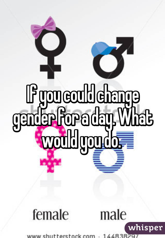If you could change gender for a day. What would you do.