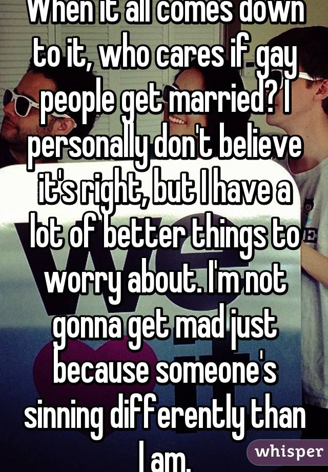 When it all comes down to it, who cares if gay people get married? I personally don't believe it's right, but I have a lot of better things to worry about. I'm not gonna get mad just because someone's sinning differently than I am.
