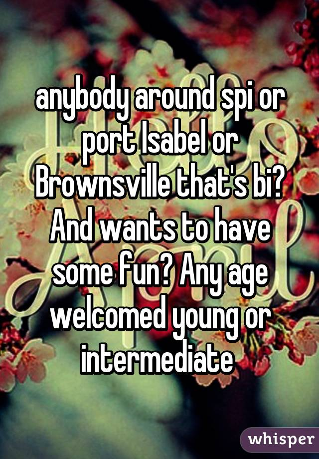 anybody around spi or port Isabel or Brownsville that's bi? And wants to have some fun? Any age welcomed young or intermediate