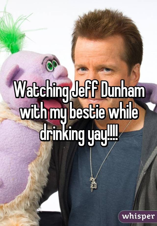 Watching Jeff Dunham with my bestie while drinking yay!!!!