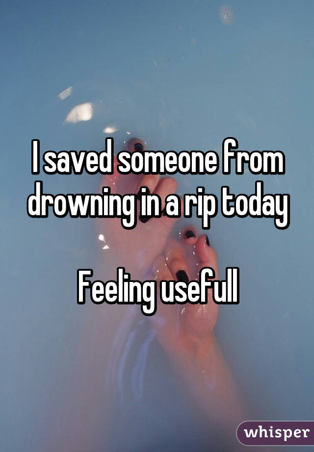 I saved someone from drowning in a rip today  Feeling usefull