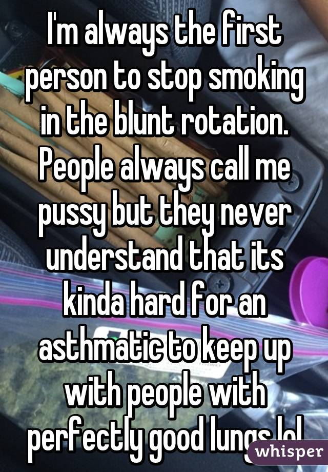 I'm always the first person to stop smoking in the blunt rotation. People always call me pussy but they never understand that its kinda hard for an asthmatic to keep up with people with perfectly good lungs lol