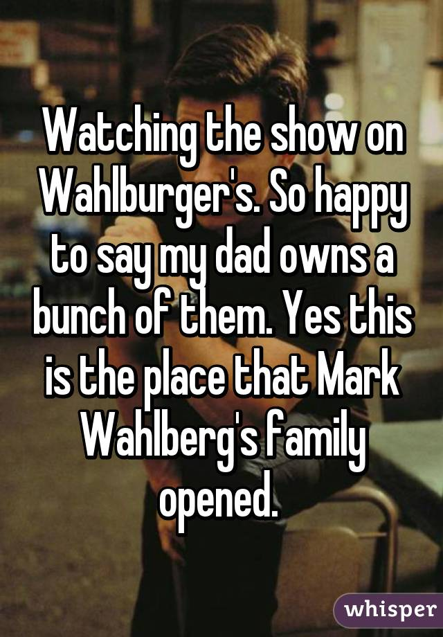 Watching the show on Wahlburger's. So happy to say my dad owns a bunch of them. Yes this is the place that Mark Wahlberg's family opened.