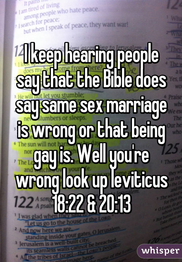 I keep hearing people say that the Bible does say same sex marriage is wrong or that being gay is. Well you're wrong look up leviticus 18:22 & 20:13