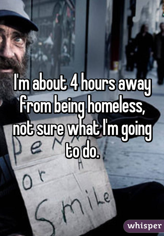I'm about 4 hours away from being homeless, not sure what I'm going to do.