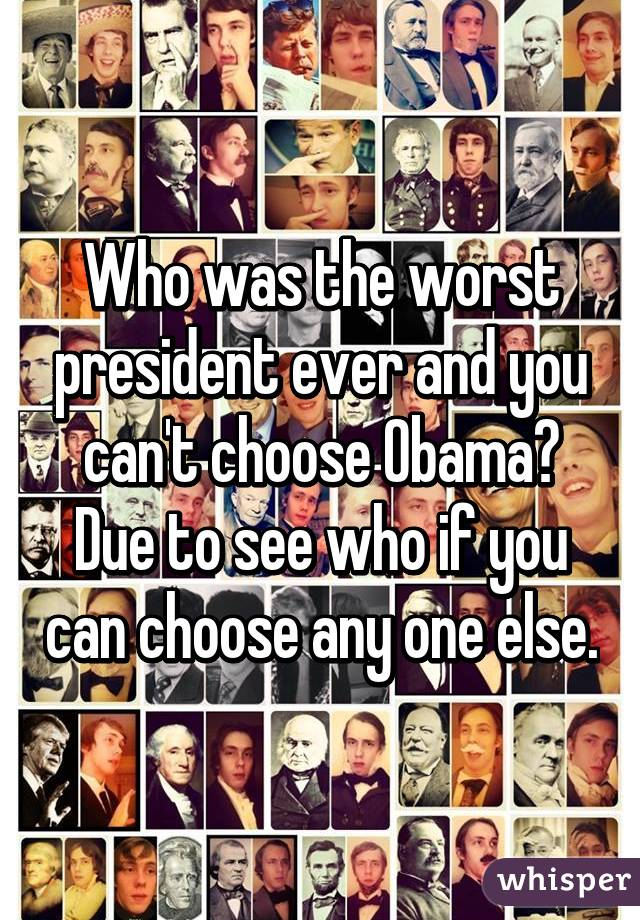 Who was the worst president ever and you can't choose Obama? Due to see who if you can choose any one else.