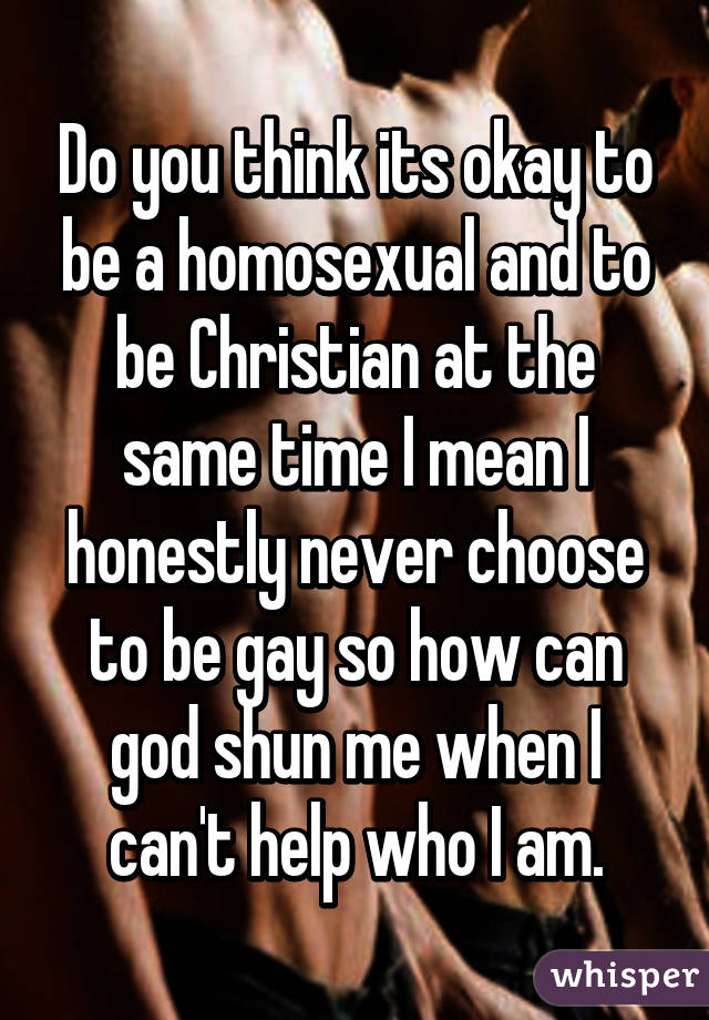 Do you think its okay to be a homosexual and to be Christian at the same time I mean I honestly never choose to be gay so how can god shun me when I can't help who I am.