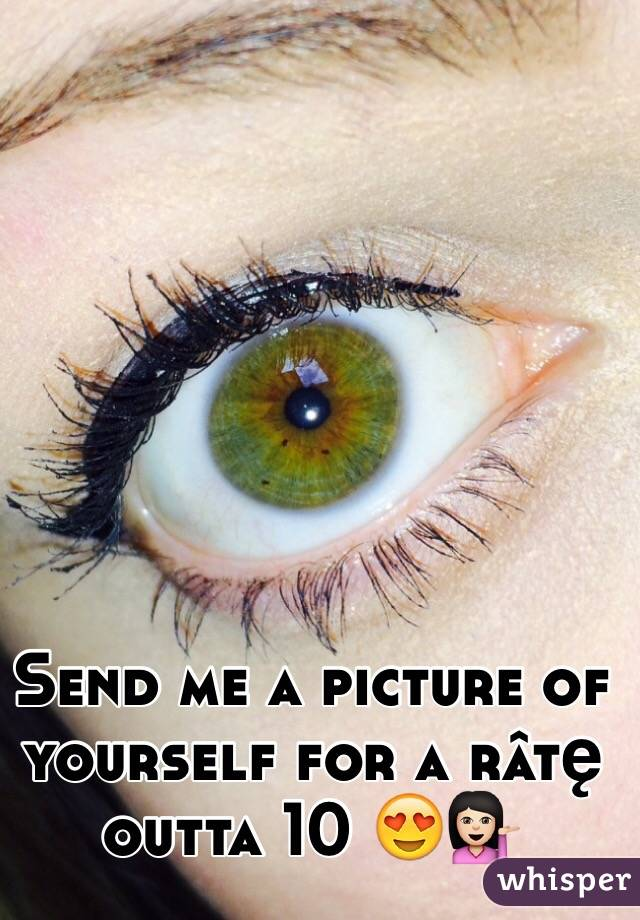 Send me a picture of yourself for a râtę outta 10 😍💁🏻