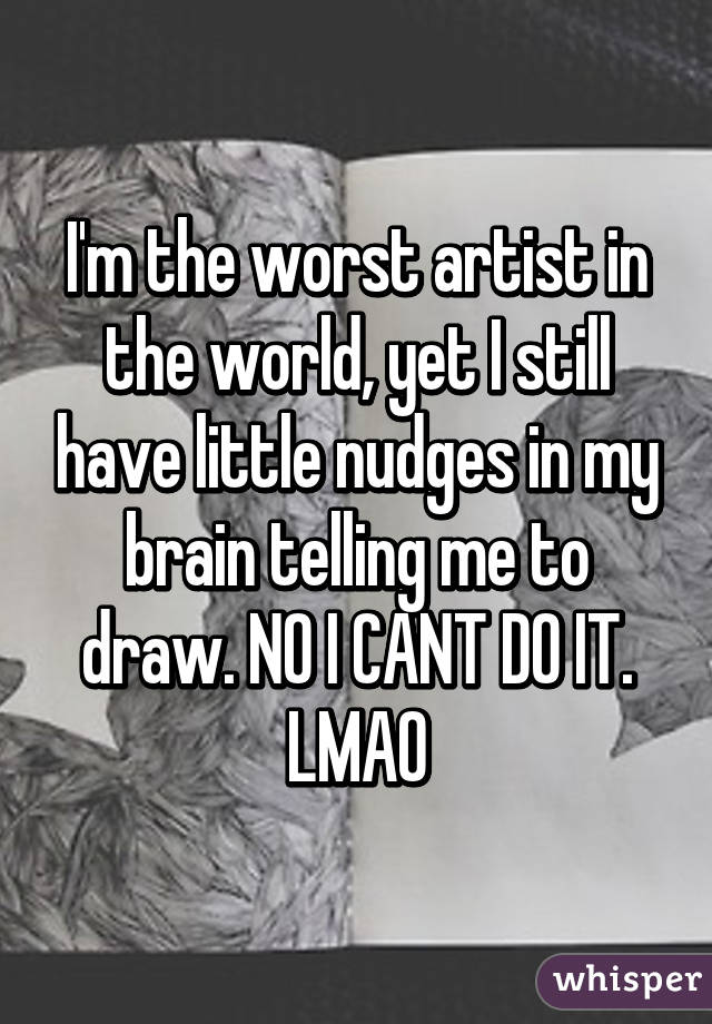 I'm the worst artist in the world, yet I still have little nudges in my brain telling me to draw. NO I CANT DO IT. LMAO