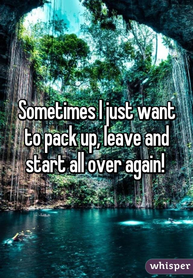 Sometimes I just want to pack up, leave and start all over again!