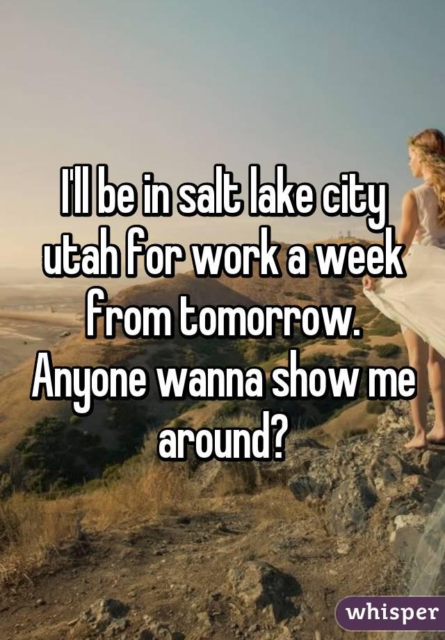 I'll be in salt lake city utah for work a week from tomorrow. Anyone wanna show me around?