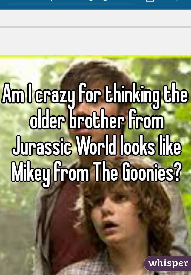 Am I crazy for thinking the older brother from Jurassic World looks like Mikey from The Goonies?
