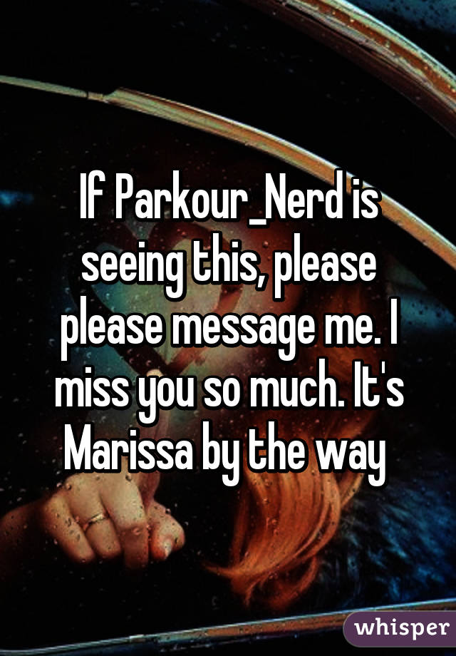 If Parkour_Nerd is seeing this, please please message me. I miss you so much. It's Marissa by the way