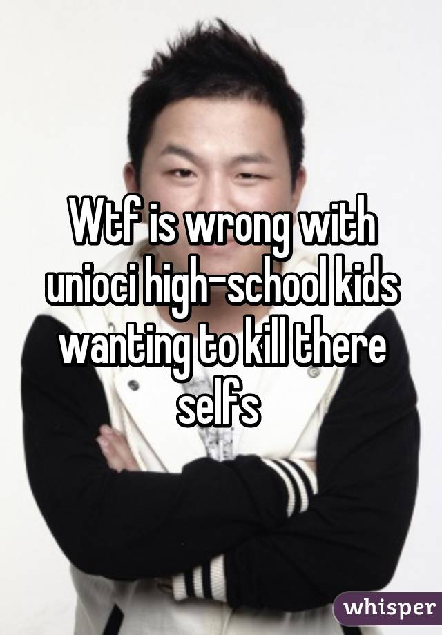 Wtf is wrong with unioci high-school kids wanting to kill there selfs