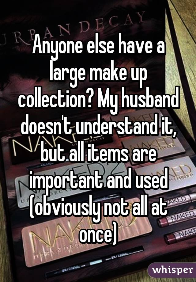Anyone else have a large make up collection? My husband doesn't understand it, but all items are important and used (obviously not all at once)