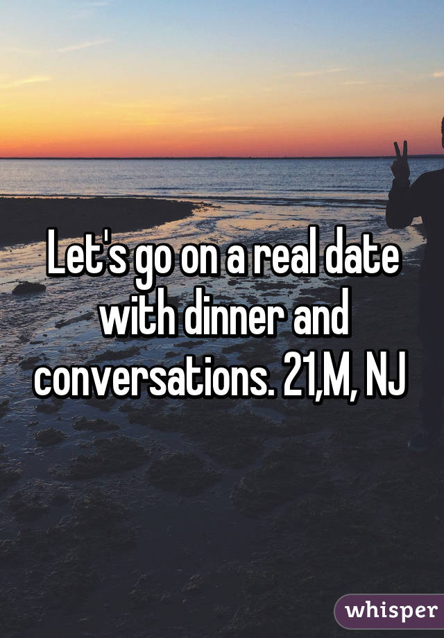 Let's go on a real date with dinner and conversations. 21,M, NJ