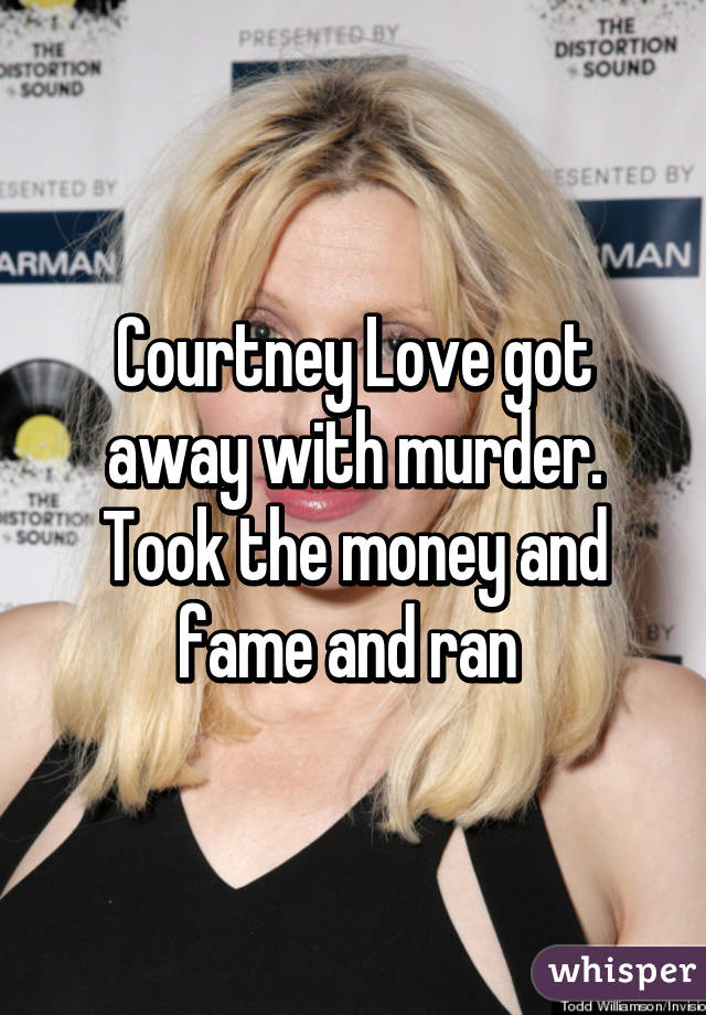 Courtney Love got away with murder. Took the money and fame and ran