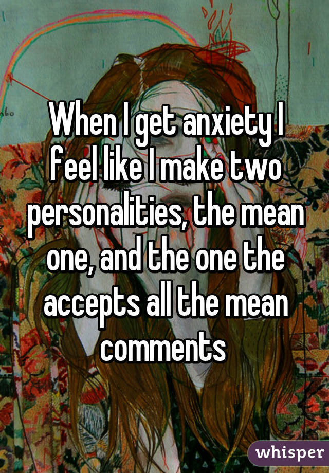 When I get anxiety I feel like I make two personalities, the mean one, and the one the accepts all the mean comments
