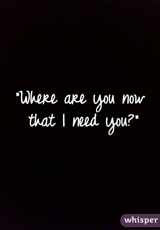 """""""Where are you now that I need you?"""""""