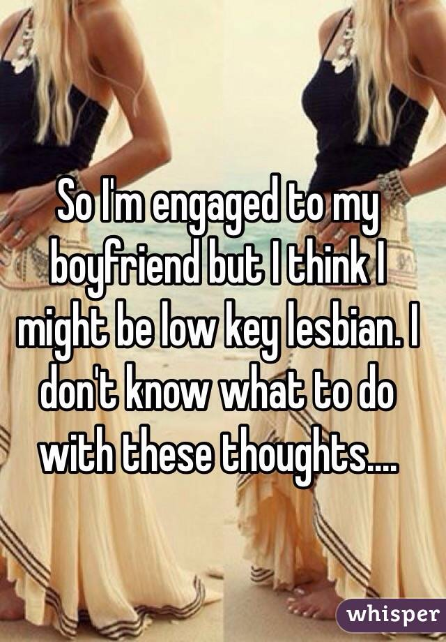 So I'm engaged to my boyfriend but I think I might be low key lesbian. I don't know what to do with these thoughts....