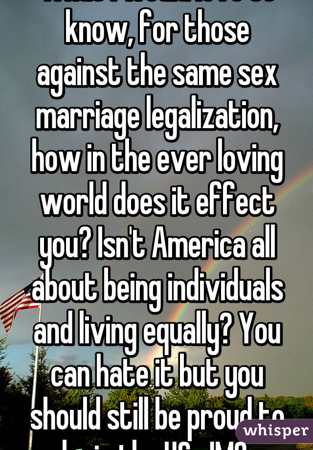 What I would love to know, for those against the same sex marriage legalization, how in the ever loving world does it effect you? Isn't America all about being individuals and living equally? You can hate it but you should still be proud to be in the US. JMO