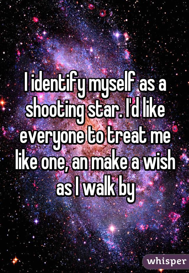 I identify myself as a shooting star. I'd like everyone to treat me like one, an make a wish as I walk by