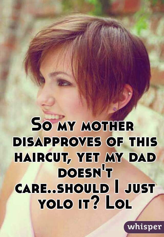 So my mother disapproves of this haircut, yet my dad doesn't care..should I just yolo it? Lol