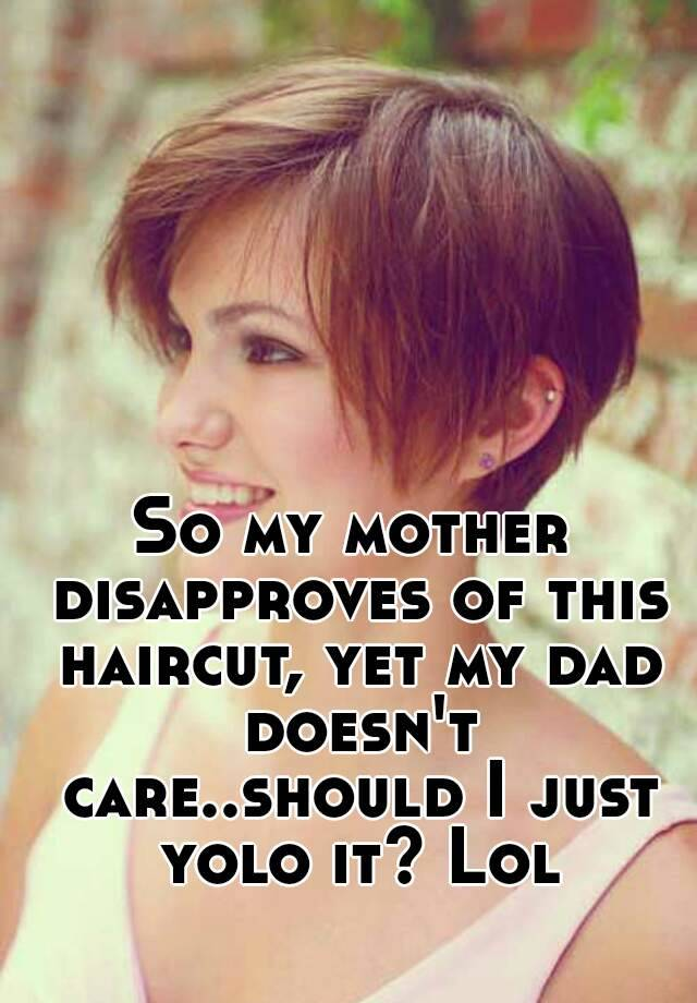 So My Mother Disapproves Of This Haircut Yet My Dad Doesnt Care