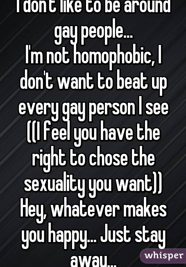 I don't like to be around gay people... I'm not homophobic, I don't want to beat up every gay person I see ((I feel you have the right to chose the sexuality you want)) Hey, whatever makes you happy... Just stay away...