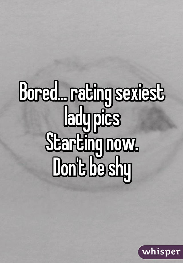 Bored... rating sexiest lady pics Starting now. Don't be shy