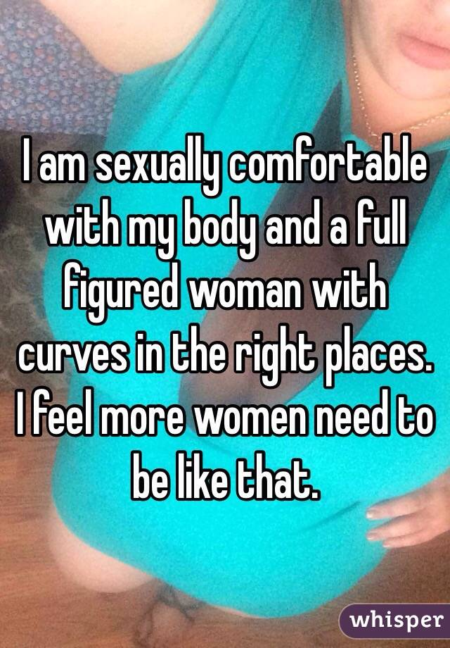 I am sexually comfortable with my body and a full figured woman with curves in the right places. I feel more women need to be like that.