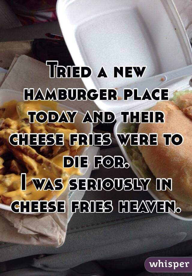 Tried a new hamburger place today and their cheese fries were to die for.  I was seriously in cheese fries heaven.